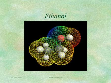 25 April 2001Estera Tomulet1 Ethanol 25 April 2001Estera Tomulet2 Properties §Also referred to as ethyl alcohol §It's chemical formula: CH 3 CH 2 OH.