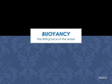 The lifting force of the water SWAG. In science, buoyancy is an upward force exerted by a fluid that opposes the weight of an immersed object. In a column.
