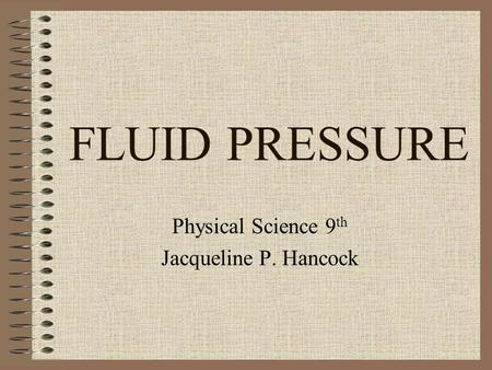 FLUID PRESSURE Physical Science 9 th Jacqueline P. Hancock.