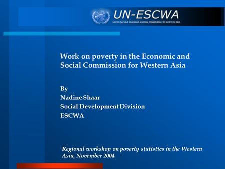 Work on poverty in the Economic and Social Commission for Western Asia By Nadine Shaar Social Development Division ESCWA Regional workshop on poverty statistics.