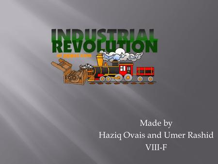 Made by Haziq Ovais and Umer Rashid VIII-F. The Industrial Revolution was a period from 1750 to 1850 where changes in agriculture, manufacturing, mining,