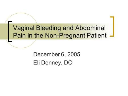 Vaginal Bleeding and Abdominal Pain in the Non-Pregnant Patient December 6, 2005 Eli Denney, DO.