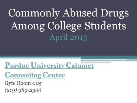 Commonly Abused Drugs Among College Students April 2013 P urdue U niversity C alumet C ounseling C enter Gyte Room 005 (219) 989-2366.