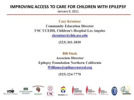 IMPROVING ACCESS TO CARE FOR CHILDREN WITH EPILEPSY January 5, 2011 Cary Kreutzer Community Education Director USC UCEDD, Children's Hospital Los Angeles.