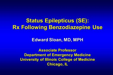Status Epilepticus (SE): Rx Following Benzodiazepine Use Edward Sloan, MD, MPH Associate Professor Department of Emergency Medicine University of Illinois.