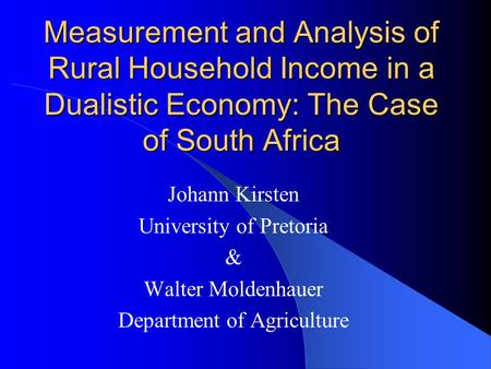 Measurement and Analysis of Rural Household Income in a Dualistic Economy: The Case of South Africa Johann Kirsten University of Pretoria & Walter Moldenhauer.