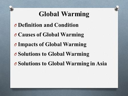 Global Warming O Definition and Condition O Causes of Global Warming O Impacts of Global Warming O Solutions to Global Warming O Solutions to Global Warming.