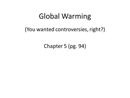 Global Warming (You wanted controversies, right?) Chapter 5 (pg. 94)