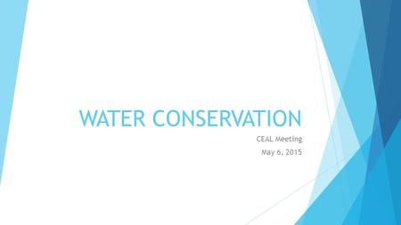 WATER CONSERVATION CEAL Meeting May 6, 2015. Goals  Manage water usage responsibly and efficiently;  Use recycled water when possible;  Create sustainable.