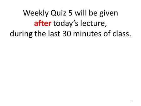 Weekly Quiz 5 will be given after today's lecture, during the last 30 minutes of class. 1.