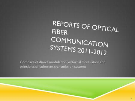 REPORTS OF OPTICAL FIBER COMMUNICATION SYSTEMS 2011-2012 Compare of direct modulation,external modulation and principles of coherent transmission systems.