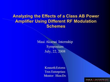 Analyzing the Effects of a Class AB Power Amplifier Using Different RF Modulation Schemes Maui Akamai Internship Symposium July, 22, 2008 Kenneth Estores.