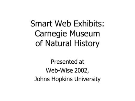 Smart Web Exhibits: Carnegie Museum of Natural History Presented at Web-Wise 2002, Johns Hopkins University.