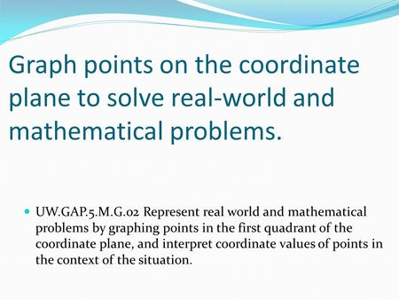 Graph points on the coordinate plane to solve real-world and mathematical problems. UW.GAP.5.M.G.02 Represent real world and mathematical problems by graphing.