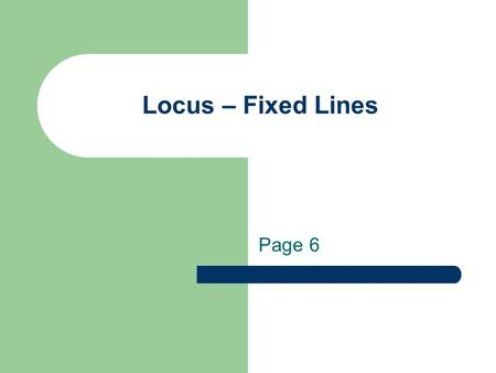 Locus – Fixed Lines Page 6. Essential Question: How do you apply basic loci to the coordinate plane? Page 5.