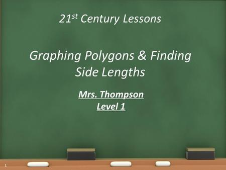 21 st Century Lessons Graphing Polygons & Finding Side Lengths Mrs. Thompson Level 1 1.