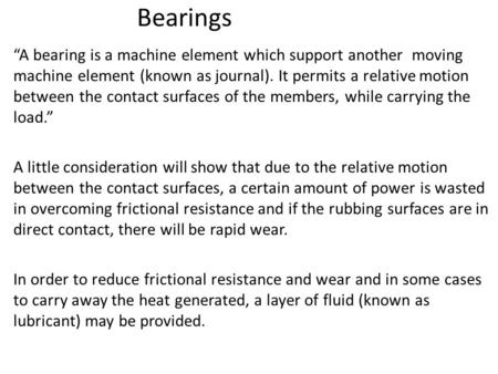 "Bearings ""A bearing is a machine element which support another moving machine element (known as journal). It permits a relative motion between the contact."