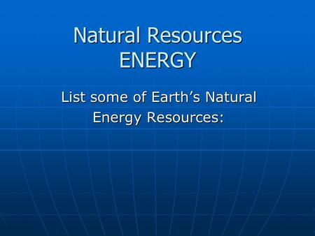 Natural Resources ENERGY List some of Earth's Natural Energy Resources: