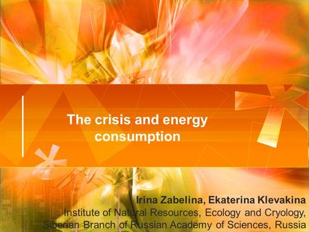 The crisis and energy consumption Irina Zabelina, Ekaterina Klevakina Institute of Natural Resources, Ecology and Cryology, Siberian Branch of Russian.