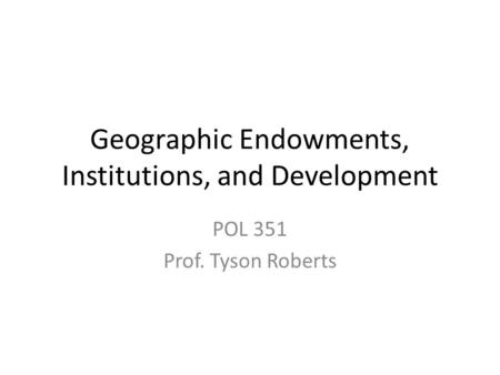Geographic Endowments, Institutions, and Development POL 351 Prof. Tyson Roberts.