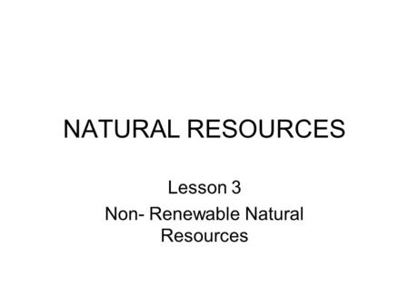 Lesson 3 Non- Renewable Natural Resources