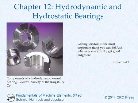 Fundamentals of Machine Elements, 3 rd ed. Schmid, Hamrock and Jacobson © 2014 CRC Press Chapter 12: Hydrodynamic and Hydrostatic Bearings Getting wisdom.