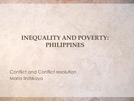 INEQUALITY AND POVERTY: PHILIPPINES Conflict and Conflict resolution Maria Ilnitskaya.