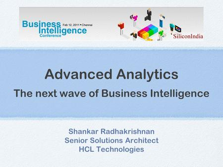 Advanced Analytics The next wave of Business Intelligence Shankar Radhakrishnan Senior Solutions Architect HCL Technologies.