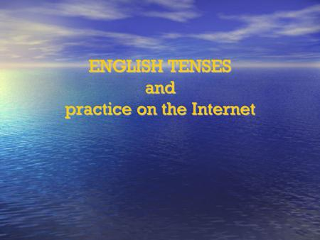 ENGLISH TENSES and practice on the Internet. PRESENT TENSES Present simple tense Use: for permanent situations and states for permanent situations and.