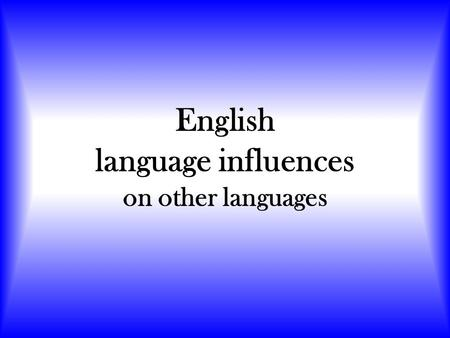 English language influences on other languages. How? The English language influences how people speak all around the world. This happens in three main.