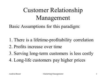 András BauerMarketing Management1 Customer Relationship Management Basic Assumptions for this paradigm: 1. There is a lifetime-profitability correlation.