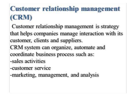Customer relationship management (CRM) Customer relationship management is strategy that helps companies manage interaction with its customer, clients.