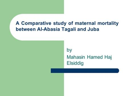 A Comparative study of maternal mortality between Al-Abasia Tagali and Juba by Mahasin Hamed Haj Elsiddig.
