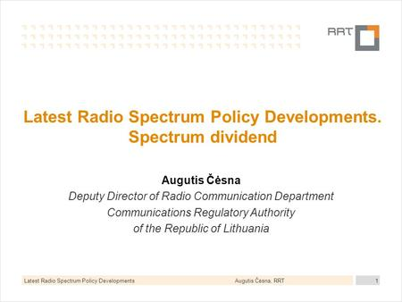 Augutis Čėsna, RRTLatest Radio Spectrum Policy Developments1 Latest Radio Spectrum Policy Developments. Spectrum dividend Augutis Čėsna Deputy Director.