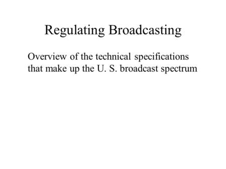 Regulating Broadcasting Overview of the technical specifications that make up the U. S. broadcast spectrum.