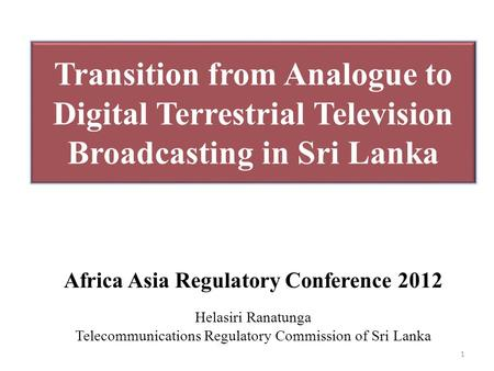 Transition from Analogue to Digital Terrestrial Television Broadcasting in Sri Lanka Africa Asia Regulatory Conference 2012 Helasiri Ranatunga Telecommunications.