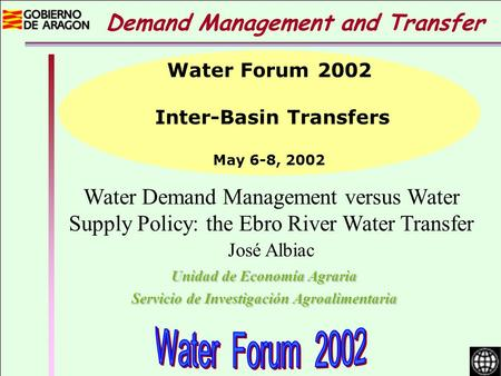Water Demand Management versus Water Supply Policy: the Ebro River Water Transfer José Albiac Unidad de Economía Agraria Servicio de Investigación Agroalimentaria.