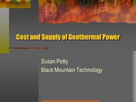 Cost and Supply of Geothermal Power Susan Petty Black Mountain Technology.