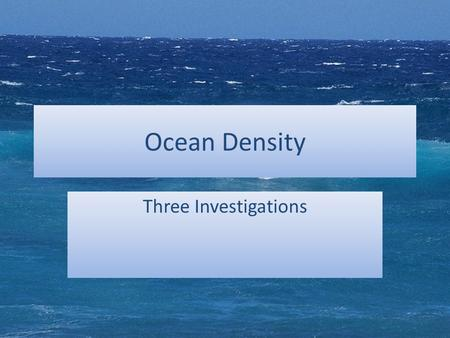 Ocean Density Three Investigations. Investigation 1 – Which is denser: fresh water or salt water? Read the question carefully. – What is the independent.