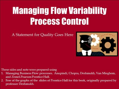 Managing Flow Variability Process Control A Statement for Quality Goes Here These sides and note were prepared using 1.Managing Business Flow processes.