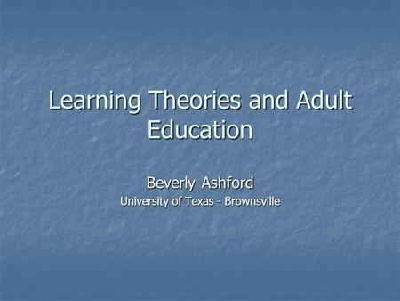 Learning Theories and Adult Education Beverly Ashford University of Texas - Brownsville.