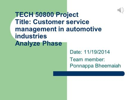 TECH 50800 Project Title: Customer service management in automotive industries Analyze Phase Date: 11/19/2014 Team member: Ponnappa Bheemaiah.