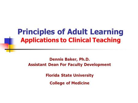 Principles of Adult Learning Applications to Clinical Teaching Dennis Baker, Ph.D. Assistant Dean For Faculty Development Florida State University College.