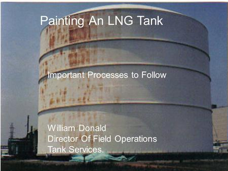 Painting An LNG Tank Important Processes To Follow! Painting An LNG Tank Important Processes to Follow William Donald Director Of Field Operations Tank.