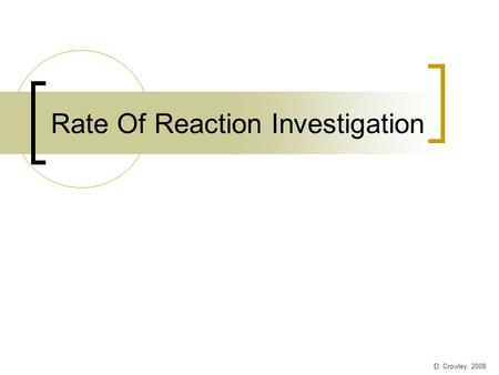 Rate Of Reaction Investigation D. Crowley, 2008. Rate Of Reaction Investigation Your task is to investigate what affects the rate of reaction between.