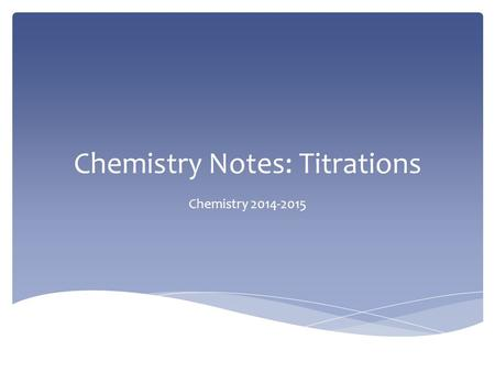 Chemistry Notes: Titrations Chemistry 2014-2015.  A titration is a lab procedure which uses a solution of known concentration to determine the concentration.