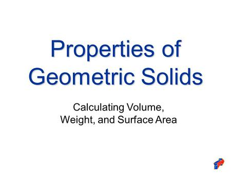 Properties of Geometric Solids Calculating Volume, Weight, and Surface Area.