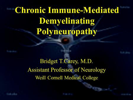 Chronic Immune-Mediated Demyelinating Polyneuropathy Bridget T.Carey, M.D. Assistant Professor of Neurology Weill Cornell Medical College.