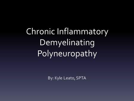 Chronic Inflammatory Demyelinating Polyneuropathy By: Kyle Leato, SPTA.
