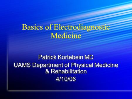 Basics of Electrodiagnostic Medicine Patrick Kortebein MD UAMS Department of Physical Medicine & Rehabilitation 4/10/06 Patrick Kortebein MD UAMS Department.